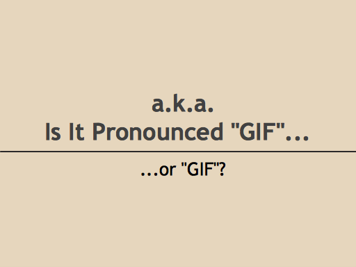 a.k.a. Is it pronounced GIF or GIF?